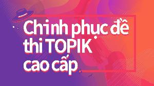 Chinh phục đề thi TOPIK cao cấp